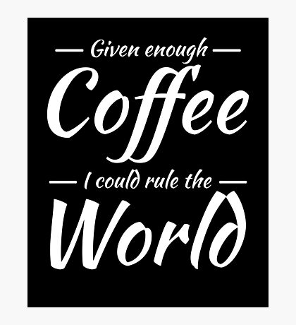 Given enough coffee I could rule the world Photographic Print