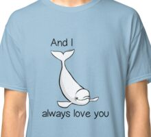 I whale always love you Classic T-Shirt