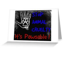 Stop Animal cruelty - it's pawsable! Greeting Card