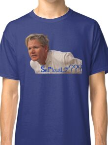 Seriously Chef Gordon Ramsay  Classic T-Shirt