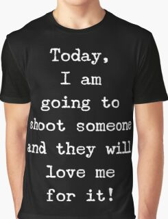 I am going to shoot someone and they will love me for it Graphic T-Shirt