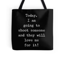 I am going to shoot someone and they will love me for it Tote Bag