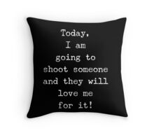 I am going to shoot someone and they will love me for it Throw Pillow