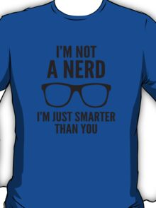 I'm Not A Nerd. I'm Just Smarter Than You. T-Shirt