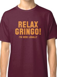 Relax Gringo! I'm Here Legally Classic T-Shirt