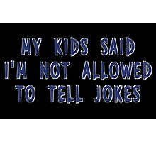 My Kids Said I'm Not Allowed To Tell Jokes Photographic Print