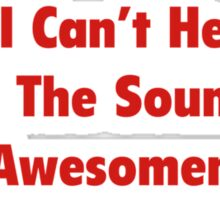Sorry, I Can't Hear You Over The Sound Of My Awesomeness Sticker