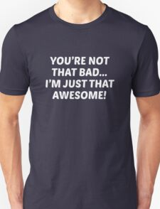 You're Not That Bad... I'm Just That Awesome! Unisex T-Shirt