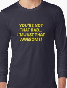 You're Not That Bad... I'm Just That Awesome! Long Sleeve T-Shirt