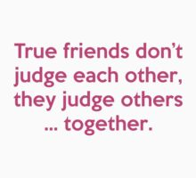 True Friends Don't Judge Each Other, They Judge Others ... Together by DesignFactoryD