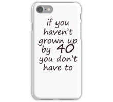 If you haven't grown up by 40 iPhone Case/Skin