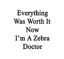 Everything Was Worth It Now I'm A Zebra Doctor  Photographic Print