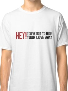 You've got to hide your love away The Beatles Rock Music Love Song Lyrics Classic T-Shirt