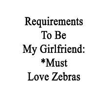 Requirements To Be My Girlfriend: *Must Love Zebras  Photographic Print