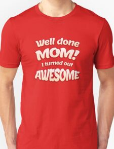 Well done Mom - I turned out awesome Unisex T-Shirt