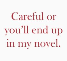 Careful Or You'll End Up In My Novel by DesignFactoryD