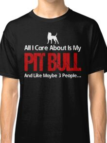 All I Care About Is My Pit Bull Classic T-Shirt