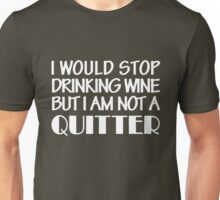 I would stop drinking wine but i am not a quitter Unisex T-Shirt