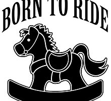 Born to Ride Rocking Horse by wearmoretees