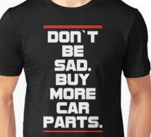 Don`t be sad.Buy more car parts. Unisex T-Shirt