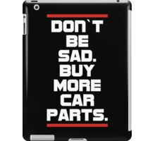 Don`t be sad.Buy more car parts. iPad Case/Skin