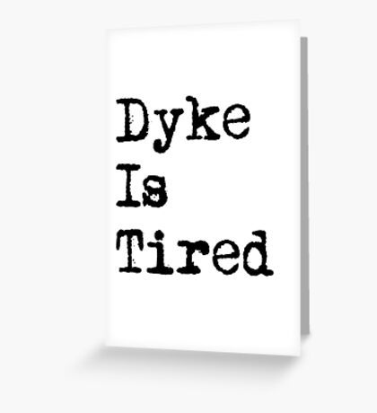 Dyke Is Tired Greeting Card