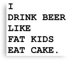 I Drink Beer Like Fat Kids Eat Cake Canvas Print