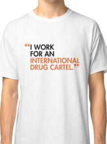 I WORK FOR AN INTERNATIONAL DRUG CARTEL Classic T-Shirt