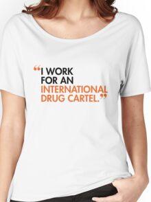 I WORK FOR AN INTERNATIONAL DRUG CARTEL Women's Relaxed Fit T-Shirt