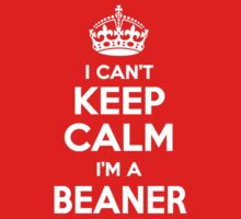 I can't keep calm, Im a BEANER by icant
