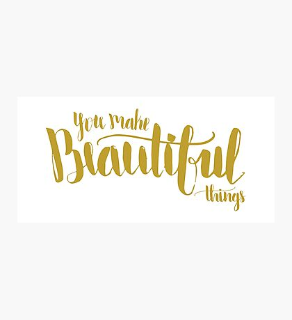 You Make Beautiful Things Photographic Print