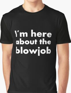 Im here about the blowjob funny sexy text design Graphic T-Shirt