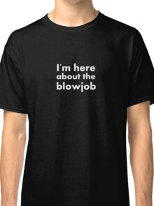 Im here about the blowjob funny sexy text design Classic T-Shirt