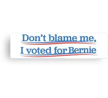 Dont blame me, I voted for Bernie Canvas Print
