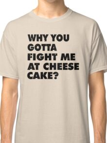 Dont Fight Me at Cheesecake Classic T-Shirt