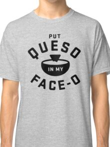 Put Queso In My Face Classic T-Shirt