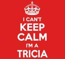 I can't keep calm, Im a TRICIA by icant