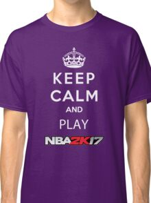 KEEP CALM AND PLAY NBA 2K17 Classic T-Shirt