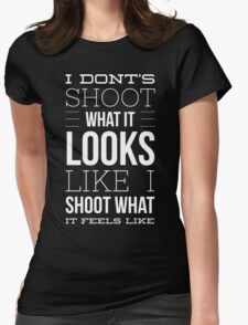 I do not shoot what it looks like i shoot what it feels like Womens Fitted T-Shirt