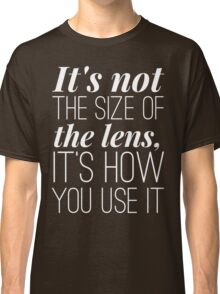 It is not the size of the lens it is how you use it Classic T-Shirt