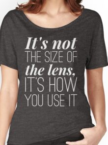 It is not the size of the lens it is how you use it Women's Relaxed Fit T-Shirt