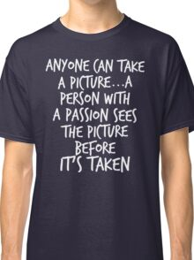 Anyone can take a picture...a person with a passion sees the picture before it's taken Classic T-Shirt