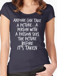Anyone can take a picture...a person with a passion sees the picture before it's taken Women's Fitted Scoop T-Shirt