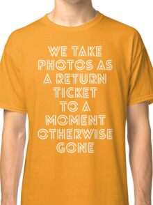 we take photos as a return ticket to a moment otherwise gone Classic T-Shirt