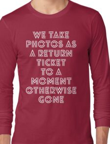 we take photos as a return ticket to a moment otherwise gone Long Sleeve T-Shirt