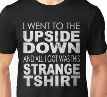 Stranger Things - I went to the Upside Down and all I got was this Strange Tshirt Unisex T-Shirt