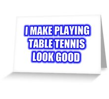 I Make Playing Table Tennis Look Good Greeting Card