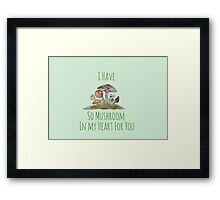 I Have So Mushroom In My Heart For You Framed Print