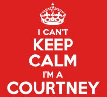 I can't keep calm, Im a COURTNEY by icant