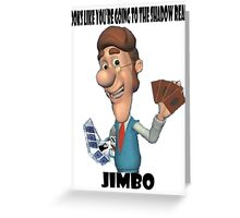 Looks like you're going to the Shadow Realm, Jimbo Greeting Card